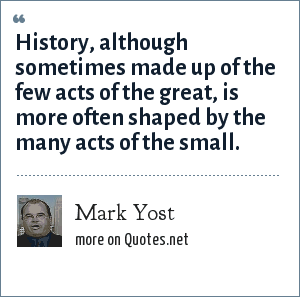 Mark Yost: History, although sometimes made up of the few acts of the great, is more often shaped by the many acts of the small.