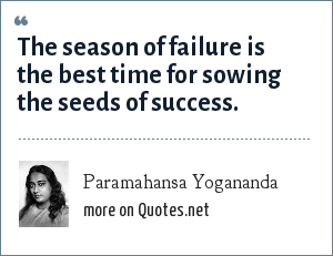 Paramahansa Yogananda: The season of failure is the best time for sowing the seeds of success.