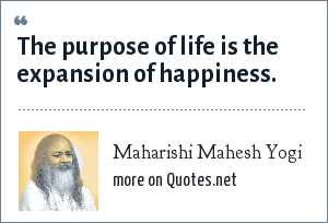Maharishi Mahesh Yogi: The purpose of life is the expansion of happiness.