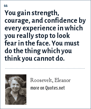 Roosevelt, Eleanor: You gain strength, courage, and confidence by every experience in which you really stop to look fear in the face. You must do the thing which you think you cannot do.