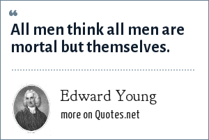 Edward Young: All men think all men are mortal but themselves.