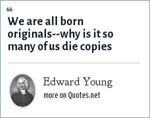 Edward Young: We are all born originals--why is it so many of us die copies