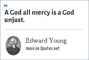 Edward Young: A God all mercy is a God unjust.