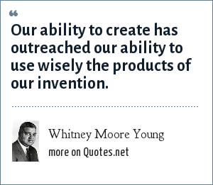 Whitney Moore Young: Our ability to create has outreached our ability to use wisely the products of our invention.