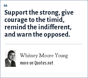 Whitney Moore Young: Support the strong, give courage to the timid, remind the indifferent, and warn the opposed.