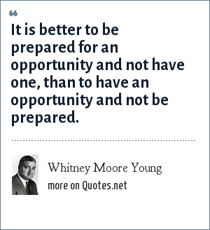 Whitney Moore Young: It is better to be prepared for an opportunity and not have one, than to have an opportunity and not be prepared.