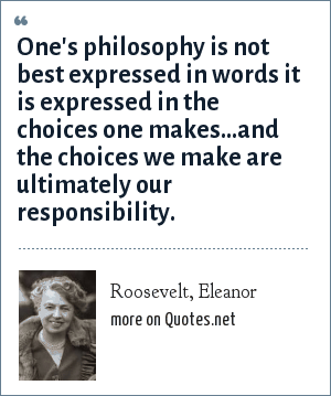 Roosevelt, Eleanor: One's philosophy is not best expressed in words it is expressed in the choices one makes...and the choices we make are ultimately our responsibility.