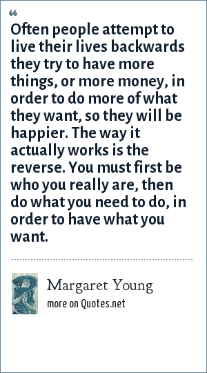 Margaret Young: Often people attempt to live their lives backwards they try to have more things, or more money, in order to do more of what they want, so they will be happier. The way it actually works is the reverse. You must first be who you really are, then do what you need to do, in order to have what you want.