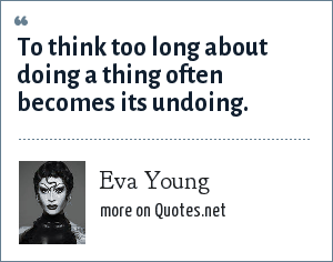 Eva Young: To think too long about doing a thing often becomes its undoing.