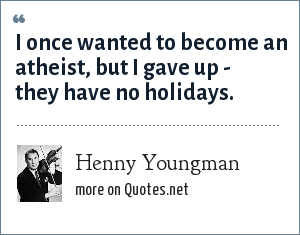 Henny Youngman: I once wanted to become an atheist, but I gave up - they have no holidays.