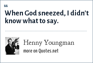 Henny Youngman: When God sneezed, I didn't know what to say.