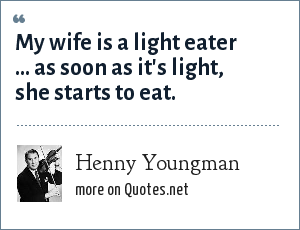 Henny Youngman: My wife is a light eater ... as soon as it's light, she starts to eat.