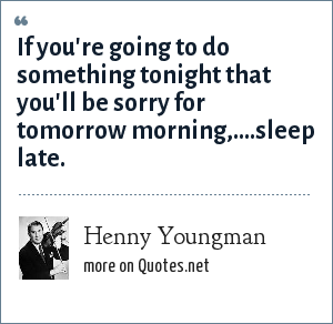 Henny Youngman: If you're going to do something tonight that you'll be sorry for tomorrow morning,....sleep late.