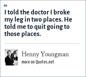 Henny Youngman: I told the doctor I broke my leg in two places. He told me to quit going to those places.