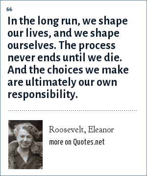 Roosevelt, Eleanor: In the long run, we shape our lives, and we shape ourselves. The process never ends until we die. And the choices we make are ultimately our own responsibility.