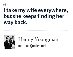 Henny Youngman: I take my wife everywhere, but she keeps finding her way back.