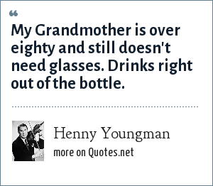 Henny Youngman: My Grandmother is over eighty and still doesn't need glasses. Drinks right out of the bottle.