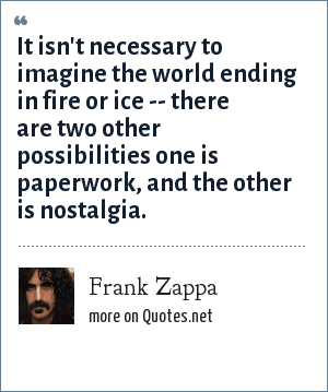 Frank Zappa: It isn't necessary to imagine the world ending in fire or ice -- there are two other possibilities one is paperwork, and the other is nostalgia.