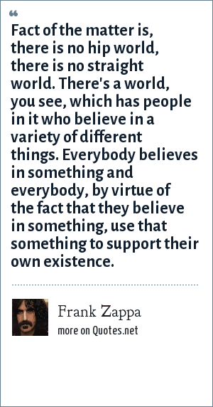 Frank Zappa: Fact of the matter is, there is no hip world, there is no straight world. There's a world, you see, which has people in it who believe in a variety of different things. Everybody believes in something and everybody, by virtue of the fact that they believe in something, use that something to support their own existence.