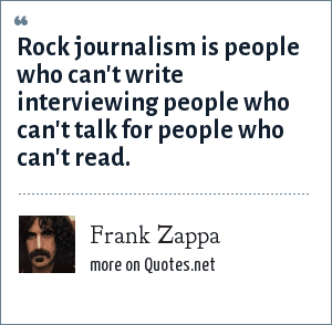 Frank Zappa: Rock journalism is people who can't write interviewing people who can't talk for people who can't read.