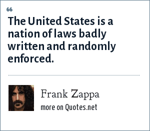 Frank Zappa: The United States is a nation of laws badly written and randomly enforced.