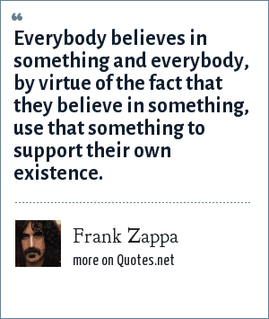 Frank Zappa: Everybody believes in something and everybody, by virtue of the fact that they believe in something, use that something to support their own existence.