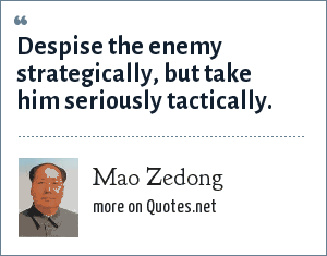 Mao Zedong: Despise the enemy strategically, but take him seriously tactically.