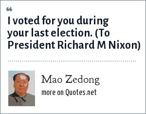 Mao Zedong: I voted for you during your last election. (To President Richard M Nixon)