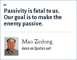 Mao Zedong: Passivity is fatal to us. Our goal is to make the enemy passive.