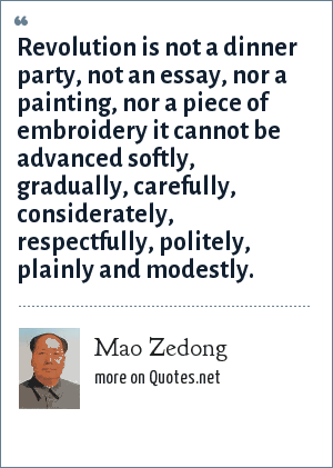 Mao Zedong: Revolution is not a dinner party, not an essay, nor a painting, nor a piece of embroidery it cannot be advanced softly, gradually, carefully, considerately, respectfully, politely, plainly and modestly.