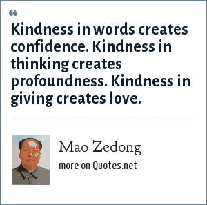 Mao Zedong: Kindness in words creates confidence. Kindness in thinking creates profoundness. Kindness in giving creates love.