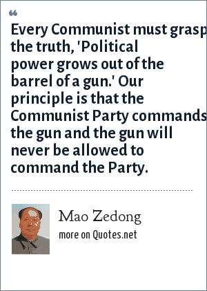 Mao Zedong: Every Communist must grasp the truth, 'Political power grows out of the barrel of a gun.' Our principle is that the Communist Party commands the gun and the gun will never be allowed to command the Party.