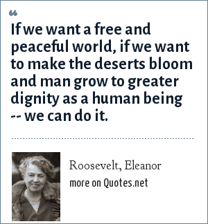 Roosevelt, Eleanor: If we want a free and peaceful world, if we want to make the deserts bloom and man grow to greater dignity as a human being -- we can do it.