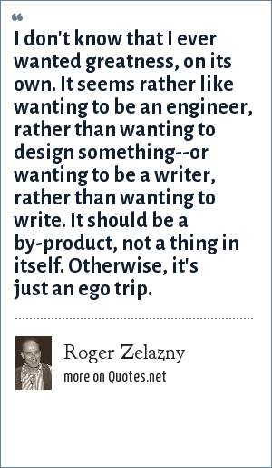 Roger Zelazny: I don't know that I ever wanted greatness, on its own. It seems rather like wanting to be an engineer, rather than wanting to design something--or wanting to be a writer, rather than wanting to write. It should be a by-product, not a thing in itself. Otherwise, it's just an ego trip.