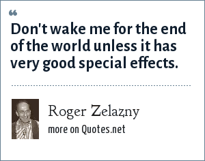 Roger Zelazny: Don't wake me for the end of the world unless it has very good special effects.