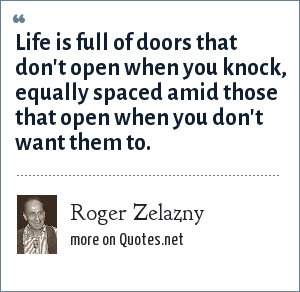 Roger Zelazny: Life is full of doors that don't open when you knock, equally spaced amid those that open when you don't want them to.