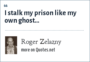 Roger Zelazny: I stalk my prison like my own ghost...