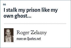 Roger Zelazny: I stalk my prison like my own ghost...