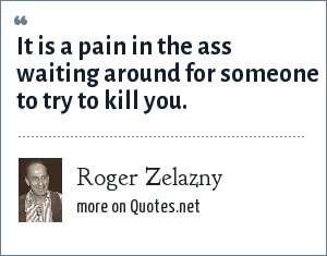 Roger Zelazny: It is a pain in the ass waiting around for someone to try to kill you.