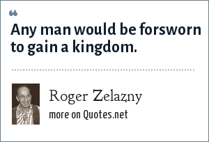 Roger Zelazny: Any man would be forsworn to gain a kingdom.