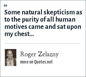 Roger Zelazny: Some natural skepticism as to the purity of all human motives came and sat upon my chest...