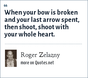 Roger Zelazny: When your bow is broken and your last arrow spent, then shoot, shoot with your whole heart.