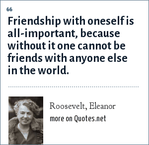 Roosevelt, Eleanor: Friendship with oneself is all-important, because without it one cannot be friends with anyone else in the world.