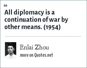 Enlai Zhou: All diplomacy is a continuation of war by other means. (1954)