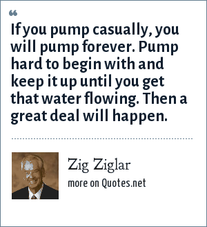 Zig Ziglar: If you pump casually, you will pump forever. Pump hard to begin with and keep it up until you get that water flowing. Then a great deal will happen.