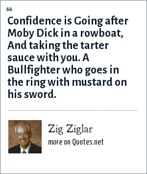 Zig Ziglar: Confidence is Going after Moby Dick in a rowboat, And taking the tarter sauce with you. A Bullfighter who goes in the ring with mustard on his sword.