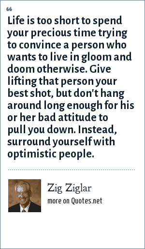Zig Ziglar: Life is too short to spend your precious time trying to convince a person who wants to live in gloom and doom otherwise. Give lifting that person your best shot, but don't hang around long enough for his or her bad attitude to pull you down. Instead, surround yourself with optimistic people.