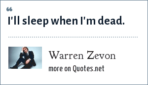 Warren Zevon: I'll sleep when I'm dead.