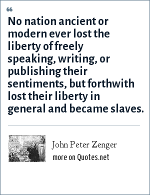 John Peter Zenger: No nation ancient or modern ever lost the liberty of freely speaking, writing, or publishing their sentiments, but forthwith lost their liberty in general and became slaves.