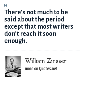 William Zinsser: There's not much to be said about the period except that most writers don't reach it soon enough.